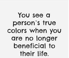 You see someone's true colors when they don't need you anymore