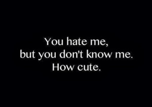 You hate me but you dont know me how cute