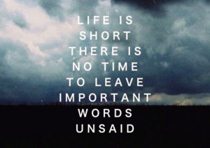 ... is no time to leave important words unsaid best inspirational quotes
