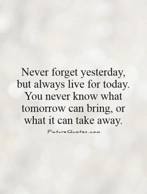 Today Quotes Tomorrow Quotes Live For Today Quotes Never Forget Quotes