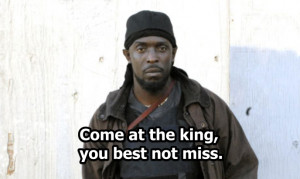 Come at the king, you best not miss. – Omar