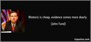Rhetoric is cheap, evidence comes more dearly. - John Fund