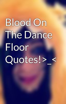 Blood On The Dance Floor Quotes!>_