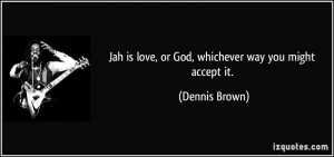 Jah is love, or God, whichever way you might accept it. - Dennis Brown