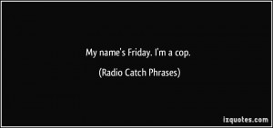 My name's Friday. I'm a cop. - Radio Catch Phrases
