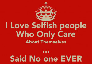 selfish+people | Love Selfish people Who Only Care About Themselves ...