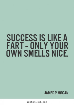 Success quotes - Success is like a fart -- only your own smells nice.