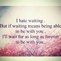 ... Able To Be With You, I'll Wait for as Long as Forever to be With You