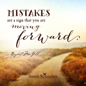 ... you are moving forward mistakes are a sign that you are moving forward