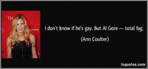 don't know if he's gay. But Al Gore — total fag. - Ann Coulter