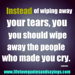 Instead of wiping away your tears, you should wipe away the people who ...