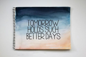 Tomorrow Holds Such Better Days