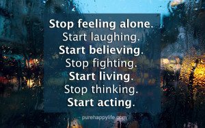 Life Quote: Stop feeling alone. Start laughing. Start believing. Stop ...