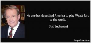 ... has deputized America to play Wyatt Earp to the world. - Pat Buchanan
