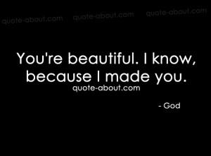 You're beautiful. I know, because I made you.