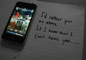 rather just be alone. If I know that I can't have you.