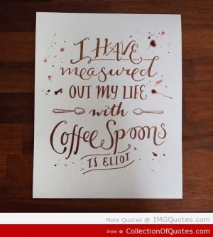 Have Measured Out My Life With Coffee Spoons Ts Eliot