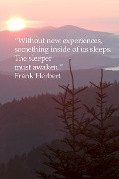 Without new experiences, something inside of us sleeps. The sleeper ...