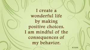 create a wonderful life by making positive choices. I am mindful of ...