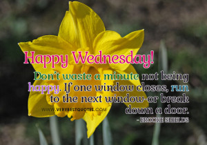 Don't waste a minute not being happy. If one window closes, run to ...