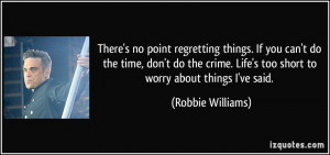 ... . Life's too short to worry about things I've said. - Robbie Williams