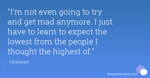 not even going to try and get mad anymore. I just have to learn to ...