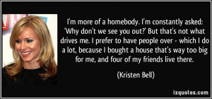 more of a homebody. I'm constantly asked: 'Why don't we see you ...
