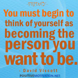 FRIDAY.YOU MUST BEGIN TO THINK OF YOURSELF AS BECOMING THE PERSON YOU ...