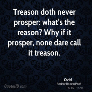 Treason doth never prosper: what's the reason? Why if it prosper, none ...