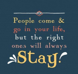 People come & go in your life, but the right ones will always stay