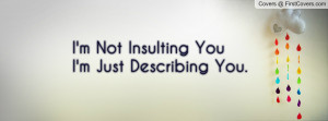 not insulting youi'm just describing you. , Pictures