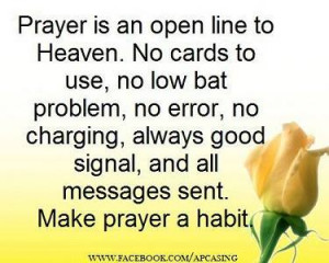 Prayer is an open line to Heaven. No cards to use, no low bat problem,