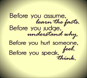 Before you assume. learn the facts. Before you judge. understand why ...