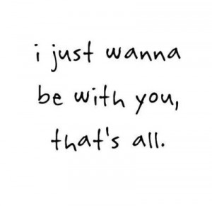 Just Wanna Be With You, That's All ~ Love Quote