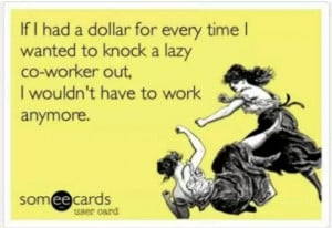 It's just reality really! Lazy coworkers