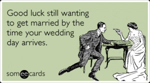 Funny Wedding Ecard: Good luck still wanting to get married by the ...