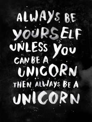 ... be yourslef unless you can be a unicorn. Then always be a unicorn