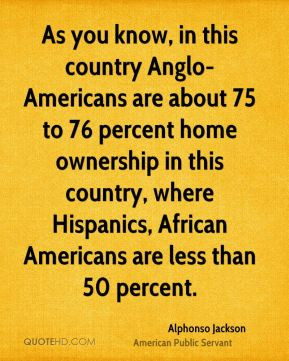 ... home ownership in this country, where Hispanics, African Americans are