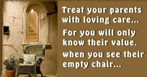 Treat your parents with loving care…. For you will know their value ...