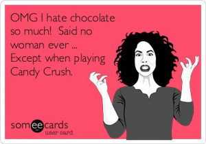 ... so much! Said no woman ever ... Except when playing Candy Crush