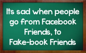 Its sad when people go from Facebook Friends, to Fake-book Friends