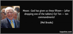 ... one of the tablets) Oy! Ten — ten commandments! - Mel Brooks