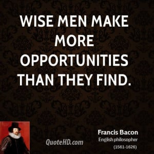 Wise men make more opportunities than they find.