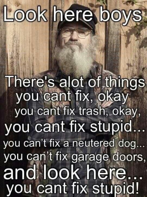 Love Uncle Si! You Can't fix stupid!
