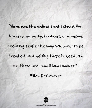 """... in need. To me, those are traditional values."""" - Ellen DeGeneres"""