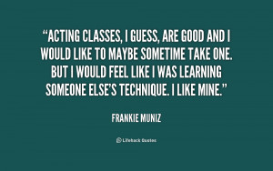 Acting classes, I guess, are good and I would like to maybe sometime ...