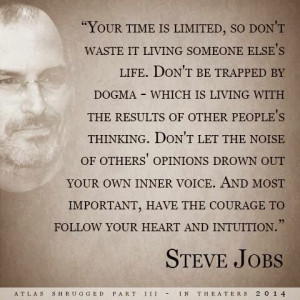 ... limited, so don't waste it living someone else;s life... ~ Steve Jobs