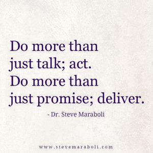 Do more than just talk; act. Do more than just promise; deliver ...
