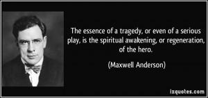 ... spiritual awakening, or regeneration, of the hero. - Maxwell Anderson