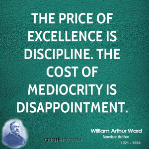 The price of excellence is discipline. The cost of mediocrity is ...